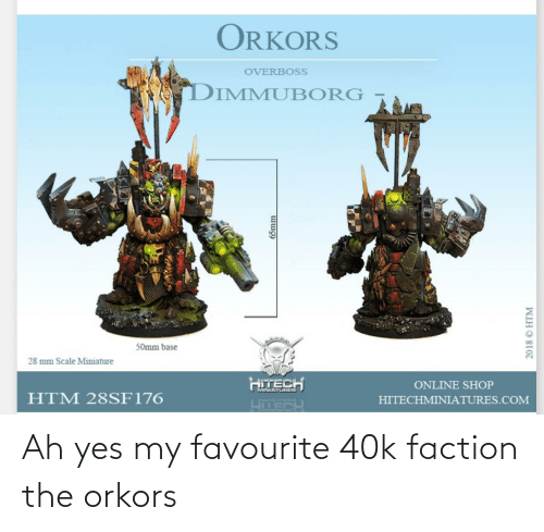 40k, Yes, and Com: ORKORS  OVERBOSS  DIMMUBORG  50mm base  28 mm Scale Miniature  HITECH  ONLINE SHOP  MINIATURES  HTM 28SF176  HITECHMINIATURES.COM  WIUNVLTHER  LTECH  65mm  2018 © HTM Ah yes my favourite 40k faction the orkors