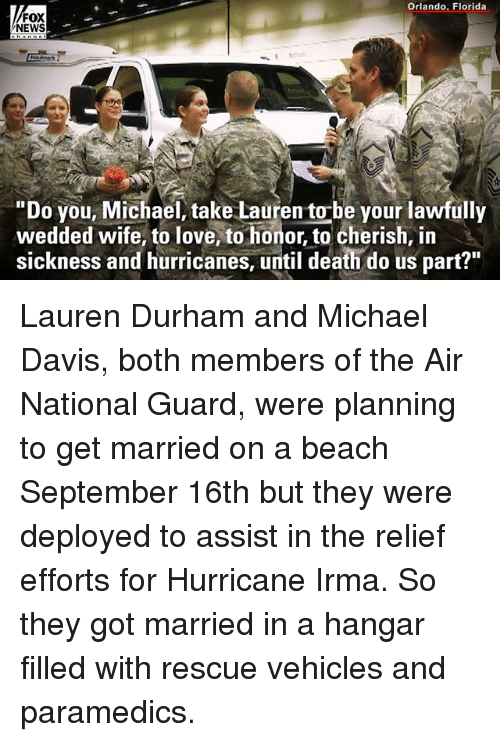 """Love, Memes, and News: Orlando, Florida  FOX  NEWS  """"Do you, Michael, take Lauren to-be your lawfully  wedded wife, to love, to honor, to cherish, in  sickness and hurricanes, until death do us part?"""" Lauren Durham and Michael Davis, both members of the Air National Guard, were planning to get married on a beach September 16th but they were deployed to assist in the relief efforts for Hurricane Irma. So they got married in a hangar filled with rescue vehicles and paramedics."""