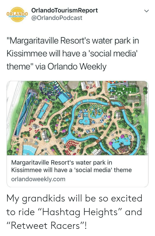 "Social Media, Orlando, and Water: OrlandoTourismReport  @OrlandoPodcast  URİSM REPORT  ""Margaritaville Resort's water park in  Kissimmee will have a'social media  theme"" via Orlando Weekly  Margaritaville Resort's water park in  Kissimmee will have a 'social media' theme  orlandoweekly.com My grandkids will be so excited to ride ""Hashtag Heights"" and ""Retweet Racers""!"