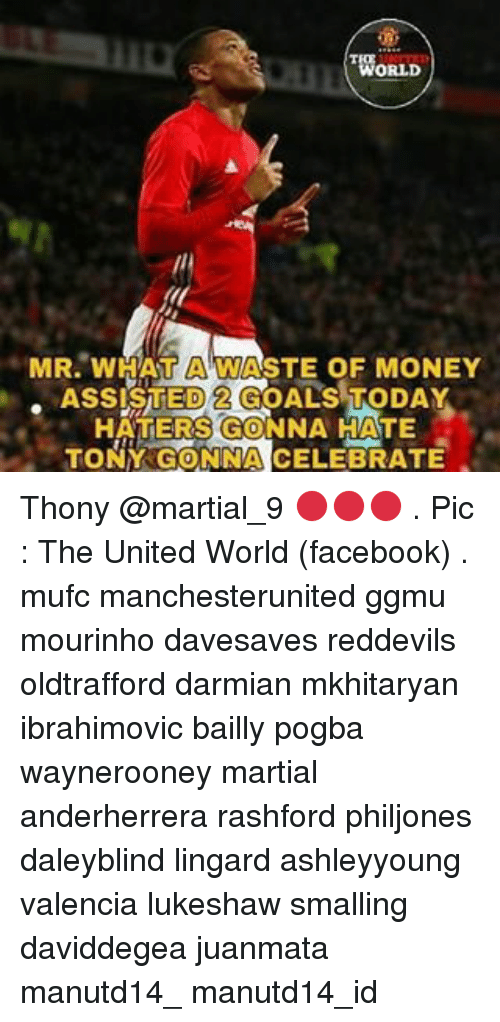 Memes, Martial, and Celebrities: ORLD  MR. WHAT ASTE OF MONEY  ASSISTED 2 GOALS TODAY  HATERS GONNA HATE  TONY GONNA CELEBRATE Thony @martial_9 🔴🔴🔴 . Pic : The United World (facebook) . mufc manchesterunited ggmu mourinho davesaves reddevils oldtrafford darmian mkhitaryan ibrahimovic bailly pogba waynerooney martial anderherrera rashford philjones daleyblind lingard ashleyyoung valencia lukeshaw smalling daviddegea juanmata manutd14_ manutd14_id