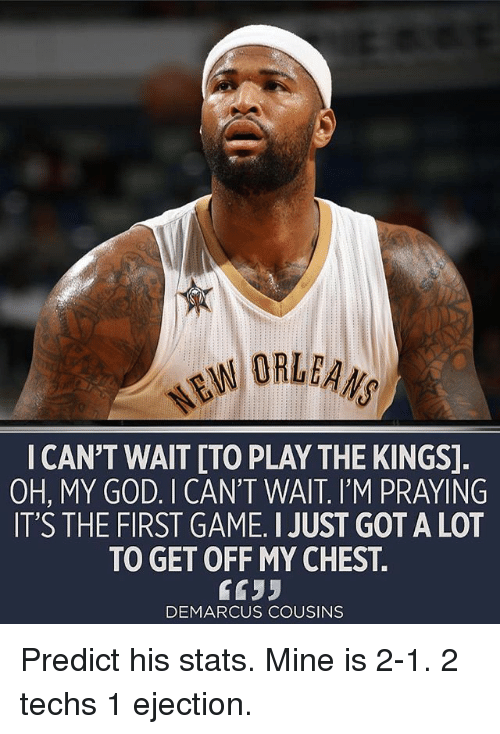 DeMarcus Cousins, God, and Memes: ORLEANS  I CAN'T WAIT [TO PLAY THE KINGS]  OH, MY GOD. I CAN'T WAIT. I'M PRAYING  IT'S THE FIRST GAME. I JUST GOT A LOT  TO GET OFF MY CHEST.  6633  DEMARCUS COUSINS Predict his stats. Mine is 2-1. 2 techs 1 ejection.