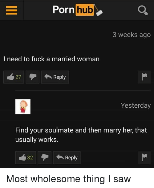 Saw, Fuck, and Wholesome: orn hub  3 weeks ago  I need to fuck a married woman  27Reply  Yesterday  Find your soulmate and then marry her, that  usually works.  32Reply Most wholesome thing I saw