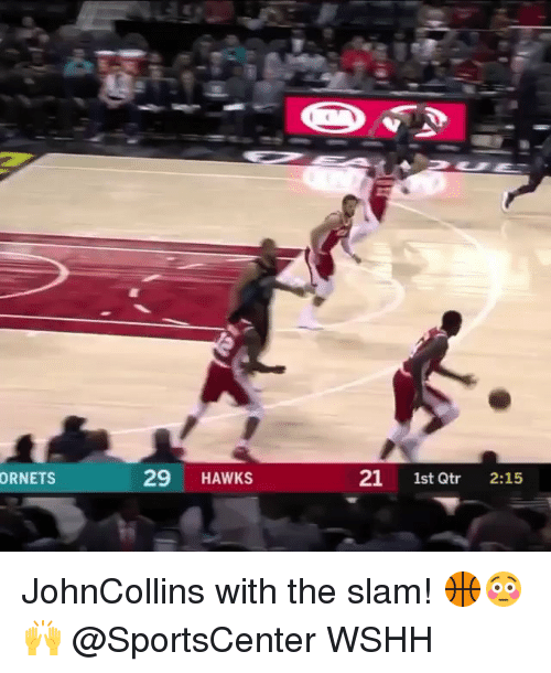 Memes, SportsCenter, and Wshh: ORNETS  29 HAWKS  21 1st Qtr 2:15 JohnCollins with the slam! 🏀😳🙌 @SportsCenter WSHH