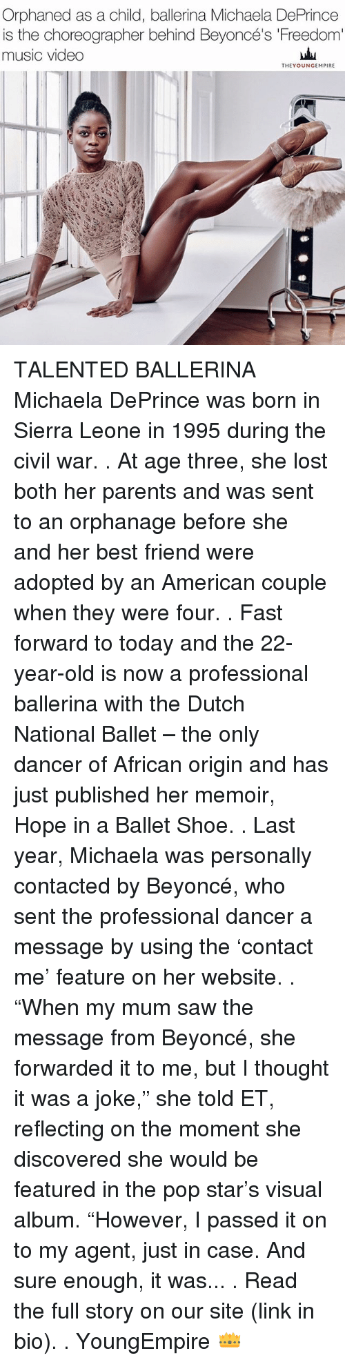 "Best Friend, Beyonce, and Memes: Orphaned as a child, ballerina Michaela DePrince  is the choreographer behind Beyoncé's Freedom  music video  THEY OUNGEMPIRE TALENTED BALLERINA Michaela DePrince was born in Sierra Leone in 1995 during the civil war. . At age three, she lost both her parents and was sent to an orphanage before she and her best friend were adopted by an American couple when they were four. . Fast forward to today and the 22-year-old is now a professional ballerina with the Dutch National Ballet – the only dancer of African origin and has just published her memoir, Hope in a Ballet Shoe. . Last year, Michaela was personally contacted by Beyoncé, who sent the professional dancer a message by using the 'contact me' feature on her website. . ""When my mum saw the message from Beyoncé, she forwarded it to me, but I thought it was a joke,"" she told ET, reflecting on the moment she discovered she would be featured in the pop star's visual album. ""However, I passed it on to my agent, just in case. And sure enough, it was... . Read the full story on our site (link in bio). . YoungEmpire 👑"