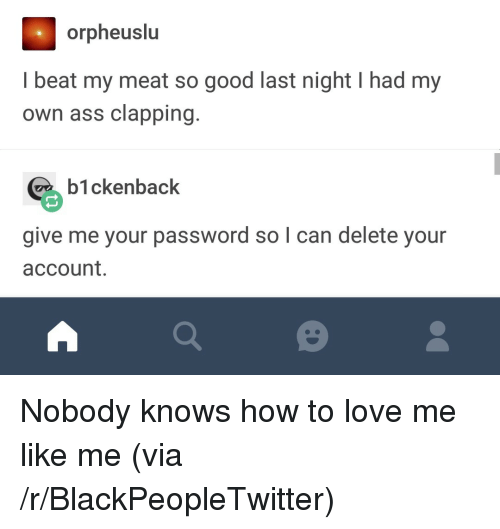 Blackpeopletwitter, Love, and Good: orpheuslu  I beat my meat so good last night I had my  own ass clapping  b1ckenback  give me your password so l can delete your  account. <p>Nobody knows how to love me like me (via /r/BlackPeopleTwitter)</p>