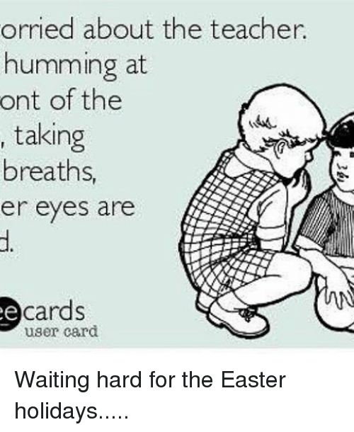 Memes, 🤖, and Teachers: orried about the teacher.  humming at  ont of the  taking  breaths,  er eyes are  cards  user card. Waiting hard for the Easter holidays.....