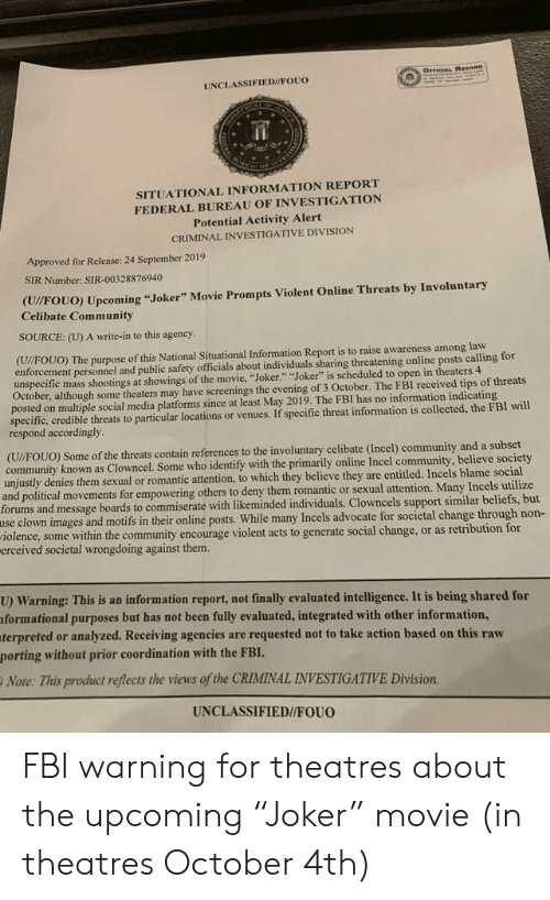 """Community, Fbi, and Joker: OrrIqAL BeoonD  UNCLASSIFIED//FOUO  SITUATIONAL INFORMATION REPORT  FEDERAL BUREAU OF INVESTIGATION  Potential Activity Alert  CRIMINAL INVESTIGATIVE DIVISION  Approved for Release: 24 September 2019  SIR Number: SIR-00328876940  (U//FOUO) Upcoming """"Joker"""" Movie Prompts Violent Online Threats by Involuntary  Celibate Community  SOURCE: (U) A write-in to this agency  (U//FOUO) The purpose of this National Situational Information Report is to raise awareness among law  enforcement personnel and public safety officials about individuals sharing threatening online posts calling for  unspecific mass shootings at showings of the movie, """"Joker."""" """"Joker"""" is scheduled to open in theaters 4  October, although some theaters may have screenings the evening of 3 October. The FBI received tips of threats  posted on multiple social media platforms since at least May 2019. The FBI has no information indicating  specific, credible threats to particular locations or venues. If specific threat information is collected, the FBI will  respond accordingly  (U/FOUO) Some of the threats contain references to the involuntary celibate (Incel) community and a subset  community known as Clowncel. Some who identify with the primarily online Incel community, believe society  unjustly denies them sexual or romantic attention, to which they believe they are entitled. Incels blame social  and political movements for empowering others to deny them romantic or sexual attention. Many Incels utilize  forums and message boards to commiserate with likeminded individuals. Clowncels support similar beliefs, but  use clown images and motifs in their online posts. While many Incels advocate for societal change through non-  iolence, some within the community encourage violent acts to generate social change, or as retribution for  erceived societal wrongdoing against them.  U) Warning: This is an information report, not finally evaluated intelligence. It is being shared for  formati"""