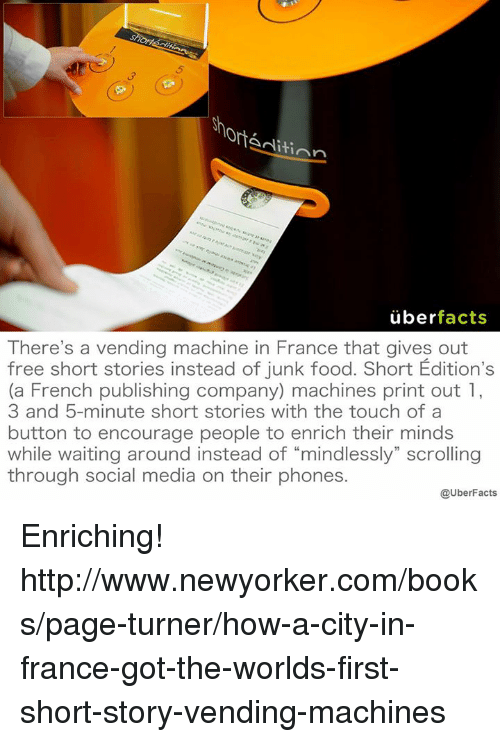 """Books, Facts, and Food: Ort  Aditinn  uber  facts  There's a vending machine in France that gives out  free short stories instead of junk food. Short Edition's  (a French publishing company) machines print out 1,  3 and 5-minute short stories with the touch of a  button to encourage people to enrich their minds  while waiting around instead of """"mindlessly"""" scrolling  through social media on their phones.  @UberFacts Enriching! http://www.newyorker.com/books/page-turner/how-a-city-in-france-got-the-worlds-first-short-story-vending-machines"""
