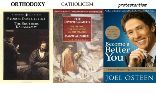 Memes, Joel Osteen, and Penguin: ORTHODOXY  PENGUIN (d) CLAssIC s  FYODOR DOSTOYEVSKY  THE BROTHERS  KARAMAZOV  CATHOLICISM  protestantism  THEAUTHORITATIVE TRANSLATIONS-Now INONEVOLUME  Author of the intermational bestseller Yon Best Life Now  THE  DIVINE COMEDY  THE INFERNO.  THE PURGATORIO.  AND THE PARADISO  Over 2 million  DANTE ALIGHIERI  copies print  Become a  Better  You  7 Keys to improving Your Life Every Day  JOEL OSTEEN