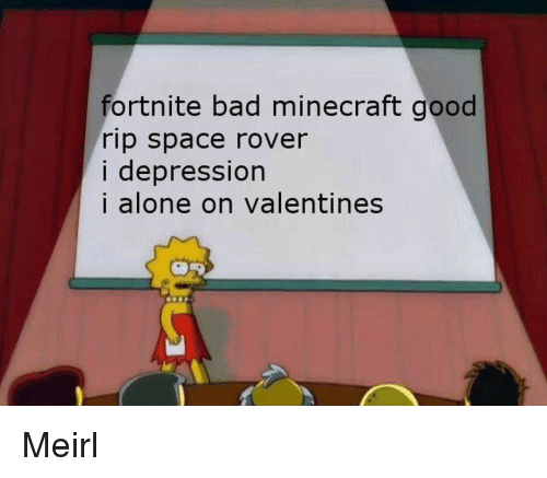 Being Alone, Bad, and Minecraft: ortnite bad minecraft good  rip space rover  i depression  i alone on valentines Meirl