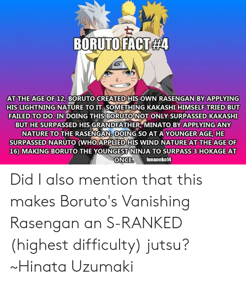 Jutsu, Memes, and Naruto: ORUTOFACT  B  T#4  AT THE AGE OF 12, BO  RUTO CREATED HIS OWN RASENGAN BY APPLYING  HIS LIGHTNING NATURE TO IT. SOMETHING KAKASHI HIMSELF TRIED BUT  FAILED TO DO. IN DOING THIS BORUTONOT ONLY SURPASSED KAKASHI  BUT HE SURPASSED HIS GRANDFATHER MINATO BY APPLYING ANY  NATURE TO THE RASENGAN, DOING SO AT A YOUNGER AGE, HE  SURPASSED NARUTO (WHO APPLIED HIS WIND NATURE AT THE AGE OF  16) MAKING BORUTO THE YOUNGEST NINJA TO SURPASS 3 HOKAGE AT  ONCE  lunaneko14 Did I also mention that this makes Boruto's Vanishing Rasengan an S-RANKED (highest difficulty) jutsu? ~Hinata Uzumaki