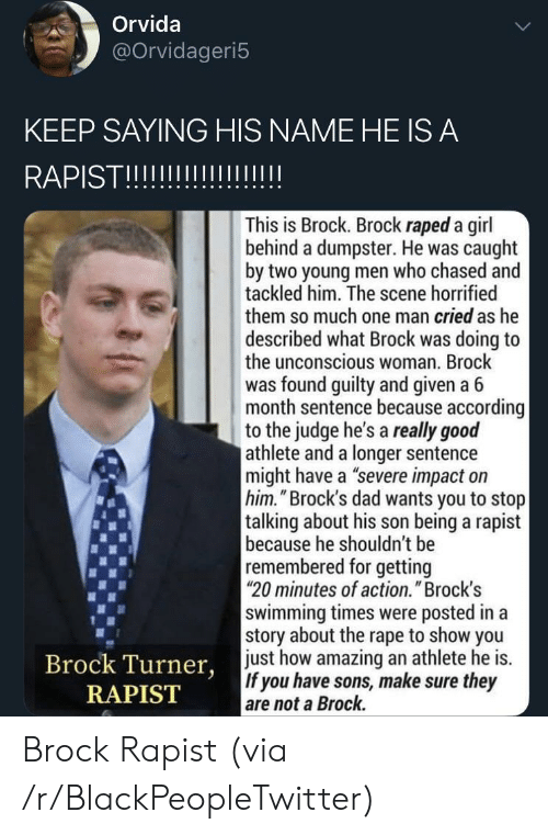"""Blackpeopletwitter, Dad, and Brock: Orvida  @Orvidageri5  KEEP SAYING HIS NAME HE IS A  RAPISTII  This is Brock. Brock raped a girl  behind a dumpster. He was caught  by two young men who chased and  tackled him. The scene horrified  them so much one man cried as he  described what Brock was doing to  the unconscious woman. Brock  was found guilty and given a 6  month sentence because according  to the judge he's a really good  athlete and a longer sentence  might have a """"severe impact on  him.""""Brock's dad wants you to stop  talking about his son being a rapist  because he shouldn't be  remembered for getting  20 minutes of action."""" Brock's  swimming times were posted in a  story about the rape to show you  just how amazing an athlete he is.  If you have sons, make sure they  are not a Brock.  Brock Turner,  RAPIST Brock Rapist (via /r/BlackPeopleTwitter)"""