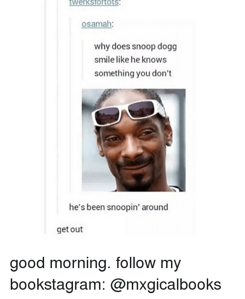 Memes, Snoop, and Snoop Dogg: osamah  why does snoop dogg  smile like he knows  something you don't  he's been  snoopin' around  get out good morning. follow my bookstagram: @mxgicalbooks