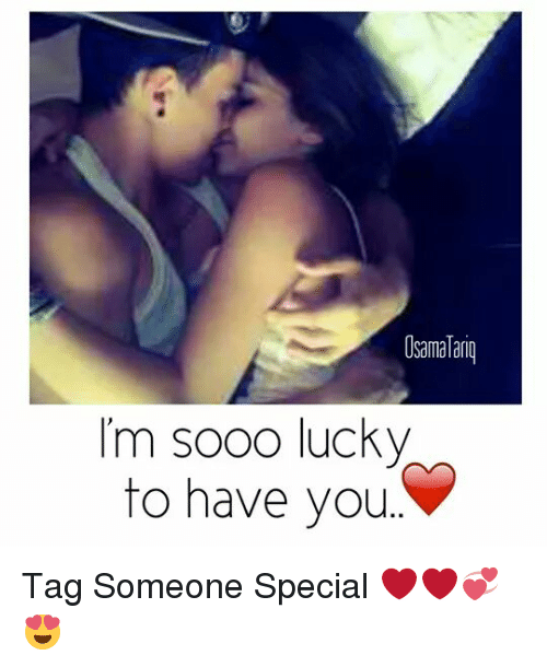 Osamatariq Im Sooo Lucky To Have You Tag Someone Special