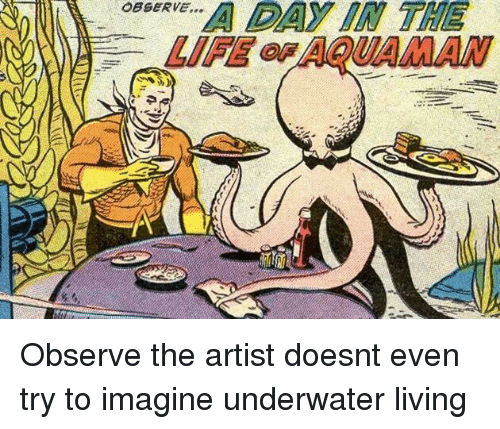 Living, Artist, and Imagine: OsBeRvE  DAY  IN  THE  OBSERVE...  LIFAQUAMAN Observe the artist doesnt even try to imagine underwater living