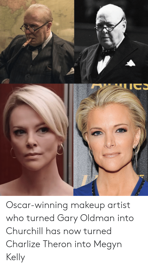 Oscar Winning Makeup Artist Who Turned Gary Oldman Into Churchill Has Now Turned Charlize Theron Into Megyn Kelly Makeup Meme On Me Me