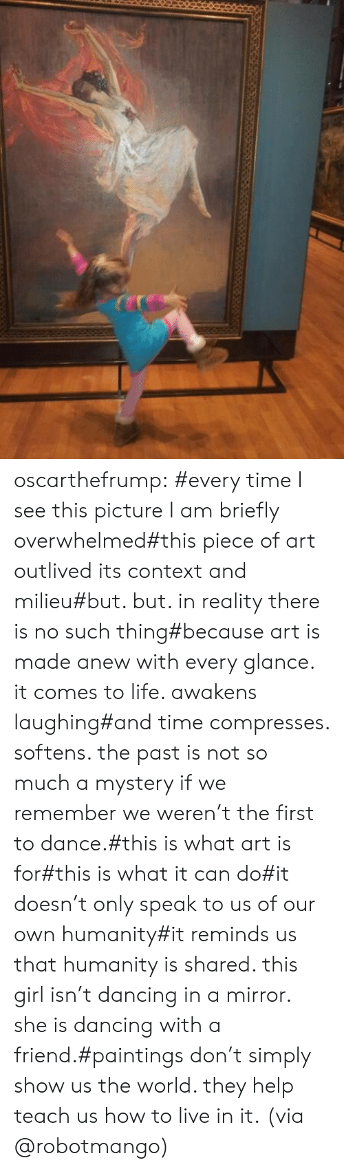 Dancing, Life, and Paintings: oscarthefrump: #every time I see this picture I am briefly overwhelmed#this piece of art outlived its context and milieu#but. but. in reality there is no such thing#because art is made anew with every glance. it comes to life. awakens laughing#and time compresses. softens. the past is not so much a mystery if we remember we weren't the first to dance.#this is what art is for#this is what it can do#it doesn't only speak to us of our own humanity#it reminds us that humanity is shared. this girl isn't dancing in a mirror. she is dancing with a friend.#paintings don't simply show us the world. they help teach us how to live in it.  (via @robotmango)