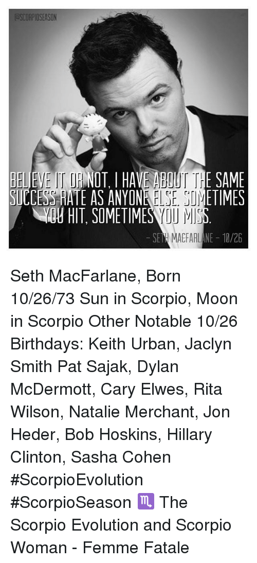 Birthday, Hillary Clinton, and Memes: OSCORPIOSEASON  BELIEVE NOT, I HAVE ABOUT THE SAME  SICCESOHATE AS ANY ONR  ETIMES  SEN MAEFAAL NE 10/26 Seth MacFarlane, Born 10/26/73 Sun in Scorpio, Moon in Scorpio    Other Notable 10/26 Birthdays:  Keith Urban, Jaclyn Smith Pat Sajak, Dylan McDermott, Cary Elwes, Rita Wilson, Natalie Merchant, Jon Heder, Bob Hoskins, Hillary Clinton,  Sasha Cohen  #ScorpioEvolution   #ScorpioSeason   ♏ The Scorpio Evolution and Scorpio Woman - Femme Fatale
