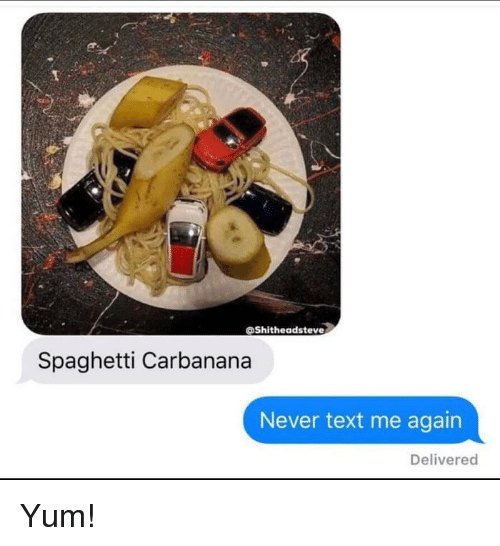 Spaghetti, Text, and Never: oShitheadsteve  Spaghetti Carbanana  Never text me again  Delivered