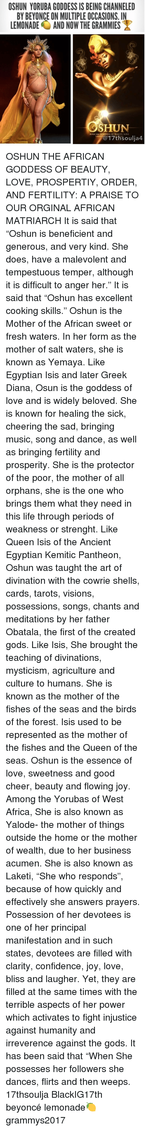 """Memes, Beneficial, and Huns: OSHUN YORUBA GODDESS IS BEING CHANNELED  BY BEYONCE ON MULTIPLE OCCASIONS. IN  LEMONADE AND NOW THE GRAMMIES  HUN  AFRICAN GODDESS OF BEAUTY. LOVE  17th Soulia4 OSHUN THE AFRICAN GODDESS OF BEAUTY, LOVE, PROSPERTIY, ORDER, AND FERTILITY: A PRAISE TO OUR ORGINAL AFRICAN MATRIARCH It is said that """"Oshun is beneficient and generous, and very kind. She does, have a malevolent and tempestuous temper, although it is difficult to anger her."""" It is said that """"Oshun has excellent cooking skills."""" Oshun is the Mother of the African sweet or fresh waters. In her form as the mother of salt waters, she is known as Yemaya. Like Egyptian Isis and later Greek Diana, Osun is the goddess of love and is widely beloved. She is known for healing the sick, cheering the sad, bringing music, song and dance, as well as bringing fertility and prosperity. She is the protector of the poor, the mother of all orphans, she is the one who brings them what they need in this life through periods of weakness or strenght. Like Queen Isis of the Ancient Egyptian Kemitic Pantheon, Oshun was taught the art of divination with the cowrie shells, cards, tarots, visions, possessions, songs, chants and meditations by her father Obatala, the first of the created gods. Like Isis, She brought the teaching of divinations, mysticism, agriculture and culture to humans. She is known as the mother of the fishes of the seas and the birds of the forest. Isis used to be represented as the mother of the fishes and the Queen of the seas. Oshun is the essence of love, sweetness and good cheer, beauty and flowing joy. Among the Yorubas of West Africa, She is also known as Yalode- the mother of things outside the home or the mother of wealth, due to her business acumen. She is also known as Laketi, """"She who responds"""", because of how quickly and effectively she answers prayers. Possession of her devotees is one of her principal manifestation and in such states, devotees are filled with clarity, co"""
