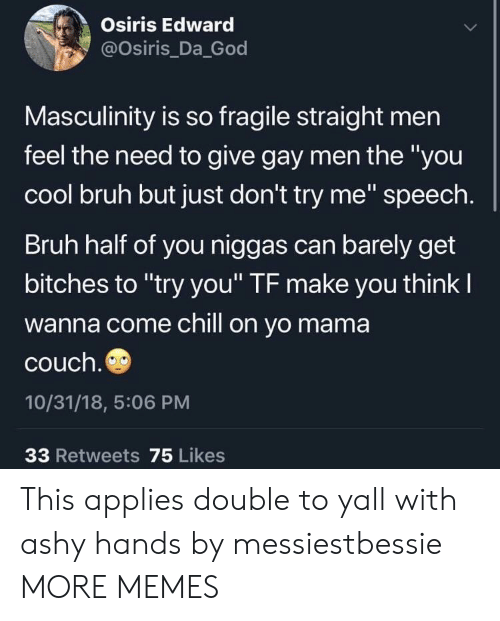 """Bruh, Chill, and Dank: Osiris Edward  @osiris Da God  Masculinity is so fragile straight men  feel the need to give gay men the """"you  cool bruh but just don't try me"""" speech  Bruh half of you niggas can barely get  bitches to """"try you'"""" TF make you think l  wanna come chill on yo mama  couch  10/31/18, 5:06 PM  33 Retweets 75 Likes This applies double to yall with ashy hands by messiestbessie MORE MEMES"""