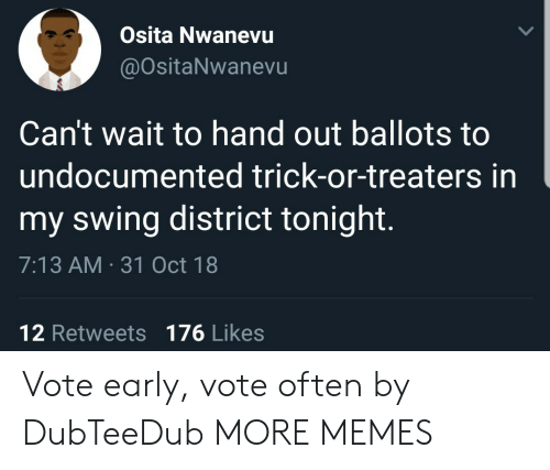 Dank, Memes, and Target: Osita Nwanevu  @ositaNwanevu  Can't wait to hand out ballots to  undocumented trick-or-treaters in  my swing district tonight.  7:13 AM 31 Oct 18  12 Retweets 176 Likes Vote early, vote often by DubTeeDub MORE MEMES
