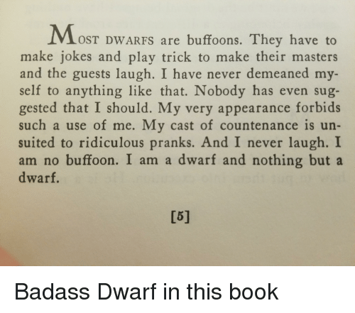 Book, Jokes, and Masters: OST DWARFS are buffoons. They have to  make jokes and play trick to make their masters  and the guests laugh. I have never demeaned my-  self to anything like that. Nobody has even sug-  gested that I should. My very appearance forbids  such a use of me. My cast of countenance is un-  suited to ridiculous pranks. And I never laugh. I  am no buffoon. I am a dwarf and nothing buta  dwarf.