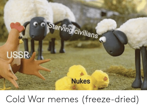 Memes, Cold, and Ussr: oStarving civilians  USSR  Nukes Cold War memes (freeze-dried)