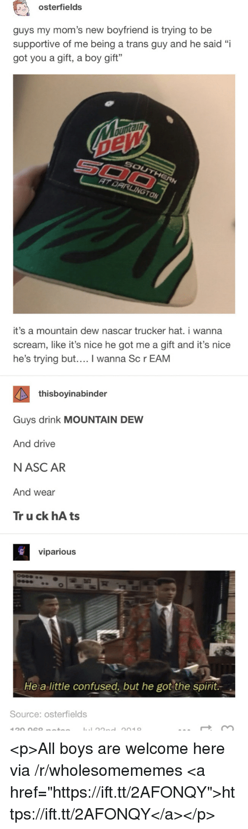 """Confused, Moms, and Nascar: osterfields  guys my mom's new boyfriend is trying to be  supportive of me being a trans guy and he said """"i  got you a gift, a boy gift""""  ann  ON  it's a mountain dew nascar trucker hat. i wanna  scream, like it's nice he got me a gift and it's nice  he's trying but.... I wanna Sc r EAM  thisboyinabinder  Guys drink MOUNTAIN DEW  And drive  NASC AR  And wear  Tr u ck hA ts  viparious  He a little confused, but he got the spirit.  Source: osterfields <p>All boys are welcome here via /r/wholesomememes <a href=""""https://ift.tt/2AFONQY"""">https://ift.tt/2AFONQY</a></p>"""