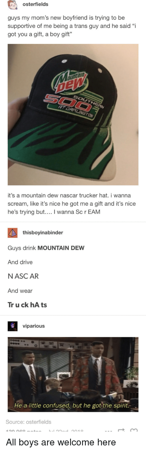"""Confused, Moms, and Nascar: osterfields  guys my mom's new boyfriend is trying to be  supportive of me being a trans guy and he said """"i  got you a gift, a boy gift""""  ann  ON  it's a mountain dew nascar trucker hat. i wanna  scream, like it's nice he got me a gift and it's nice  he's trying but.... I wanna Sc r EAM  thisboyinabinder  Guys drink MOUNTAIN DEW  And drive  NASC AR  And wear  Tr u ck hA ts  viparious  He a little confused, but he got the spirit.  Source: osterfields All boys are welcome here"""