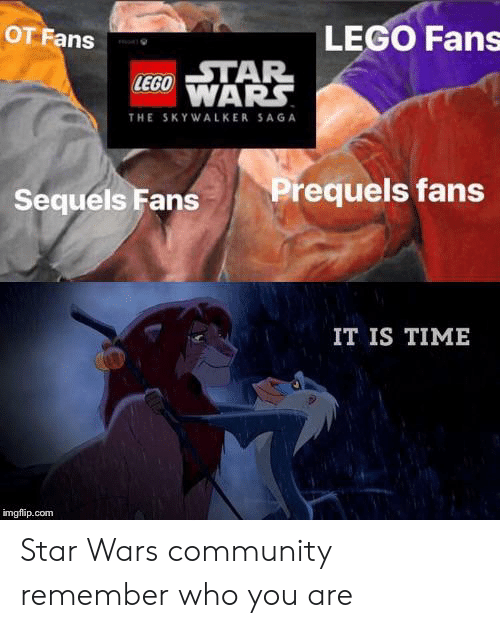 Community, Lego, and Star Wars: OT Fans  LEGO Fans  TAR  LEGO ARS  THE SKYWALKER SAGA  Prequels fans  Sequels Fans  IT IS TIME  imgflip.com Star Wars community remember who you are