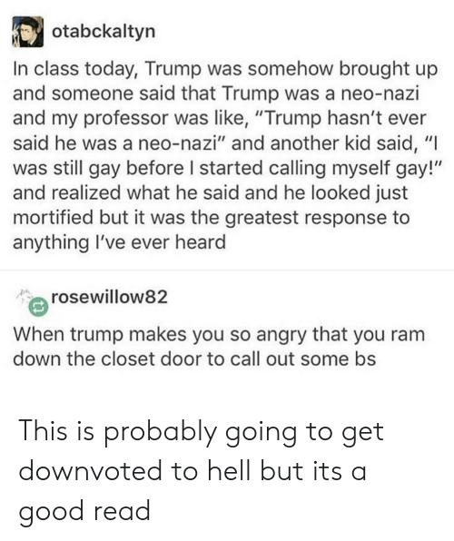 """Good, Today, and Trump: otabckaltyn  In class today, Trump was somehow brought up  and someone said that Trump was a neo-nazi  and my professor was like, """"Trump hasn't ever  said he was a neo-nazi"""" and another kid said, """"I  was still gay before I started calling myself gay!""""  and realized what he said and he looked just  mortified but it was the greatest response to  anything I've ever heard  rosewillow82  When trump makes you so angry that you ranm  down the closet door to call out some bs This is probably going to get downvoted to hell but its a good read"""