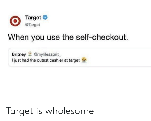 Target, Wholesome, and Britney: OTarget  O @Target  When you use the self-checkout.  Britney @mylifeasbrit  I just had the cutest cashier at target Target is wholesome
