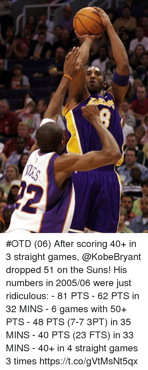 Memes, Games, and 🤖: #OTD (06) After scoring 40+ in 3 straight games, @KobeBryant dropped 51 on the Suns!   His numbers in 2005/06 were just ridiculous: - 81 PTS - 62 PTS in 32 MINS - 6 games with 50+ PTS - 48 PTS (7-7 3PT) in 35 MINS - 40 PTS (23 FTS) in 33 MINS - 40+ in 4 straight games 3 times https://t.co/gVtMsNt5qx