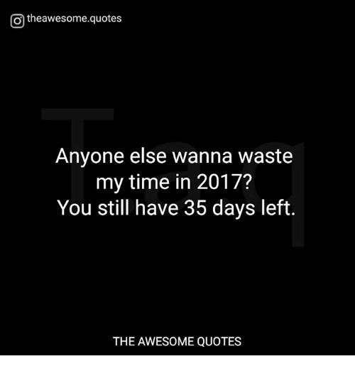 Otheawesomequotes Anyone Else Wanna Waste My Time In 2017 You Still