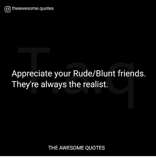 Otheawesomequotes Appreciate Your Rudeblunt Friends Theyre Always