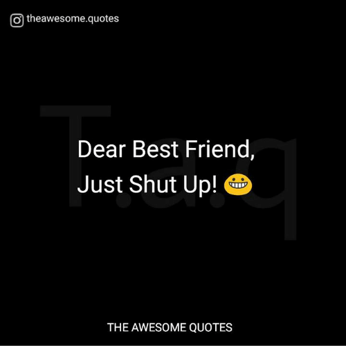 Otheawesomequotes Dear Best Friend Just Shut Up The Awesome Quotes