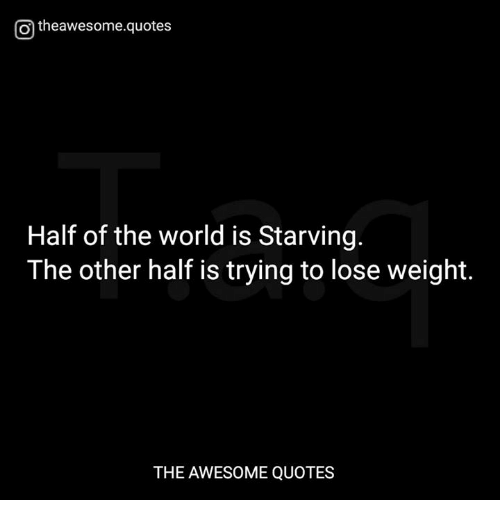 Otheawesomequotes Half of the World Is Starving the Other ...