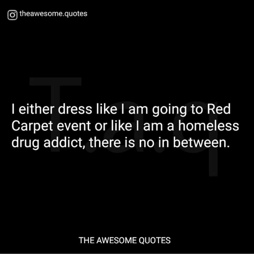 Otheawesomequotes I Either Dress Like I Am Going To Red Carpet Event