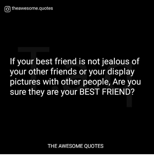 Otheawesomequotes If Your Best Friend Is Not Jealous Of Your Other