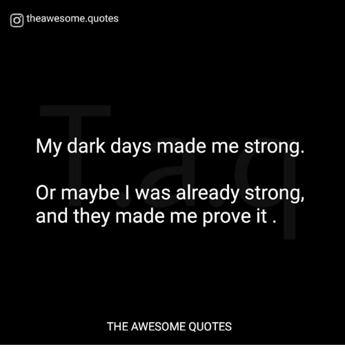 Otheawesomequotes My Dark Days Made Me Strong Or Maybe L Was Already