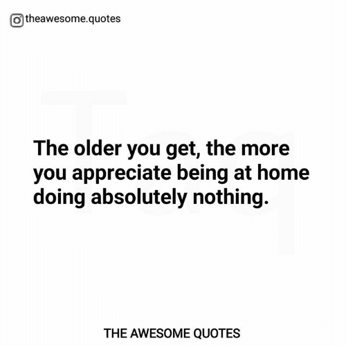 otheawesomequotes the older you get the more you appreciate being
