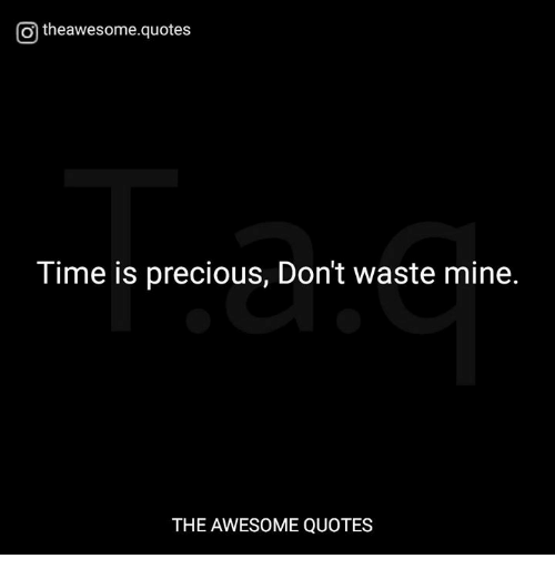 otheawesomequotes tiis precious don t waste mine the aweso