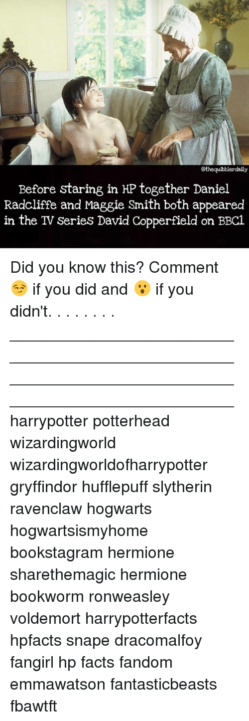 Daniel Radcliffe, Facts, and Gryffindor: othequibblerdaily  Before staring in HP together Daniel  Radcliffe and Maggie Smith both appeared  in the TV series David Copperfield on BBC1 Did you know this? Comment 😏 if you did and 😮 if you didn't. . . . . . . . __________________________________________________ __________________________________________________ harrypotter potterhead wizardingworld wizardingworldofharrypotter gryffindor hufflepuff slytherin ravenclaw hogwarts hogwartsismyhome bookstagram hermione sharethemagic hermione bookworm ronweasley voldemort harrypotterfacts hpfacts snape dracomalfoy fangirl hp facts fandom emmawatson fantasticbeasts fbawtft