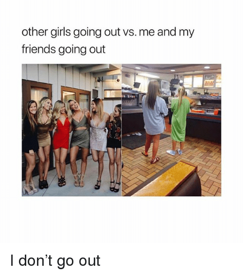 Friends, Girls, and Girl Memes: other girls going out vs. me and my  friends going out I don't go out