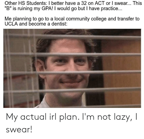 """College, Community, and Lazy: Other HS Students: I better have a 32 on ACT or I swear... This  """"B"""" is ruining my GPA! I would go but I have practice..  Me planning to go to a local community college and transfer to  UCLA and become a dentist: My actual irl plan. I'm not lazy, I swear!"""