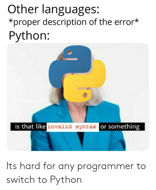 Python, Syntax, and Switch: Other languages:  *proper description of the error*  Python:  teeyapa  is that like invalid syntax or something Its hard for any programmer to switch to Python