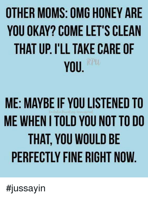 Dank, Moms, and Omg: OTHER MOMS: OMG HONEY ARE  YOU OKAY? COME LET'S CLEAN  THAT UP. I'LL TAKE CARE OF  YOU  RPU  ME: MAYBE IF YOU LISTENED TO  ME WHEN I TOLD YOU NOT TO DO  THAT, YOU WOULD BE  PERFECTLY FINE RIGHT NOW #jussayin