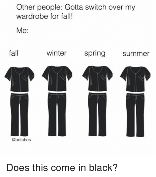 Fall, Winter, and Summer: Other people: Gotta switch over my  wardrobe for fall!  Me:  fall  winter  spring summer  @betches Does this come in black?