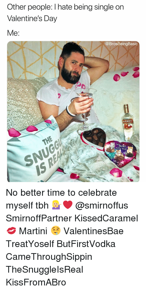 Tbh, Valentine's Day, and Time: Other people: I hate being single on  Valentine's Day  Me  @BrosBeingBasic  MIRNOFF  , Youre  MEOWT  of This Woild No better time to celebrate myself tbh 💁🏼❤️ @smirnoffus SmirnoffPartner KissedCaramel 💋 Martini 🤤 ValentinesBae TreatYoself ButFirstVodka CameThroughSippin TheSnuggleIsReal KissFromABro